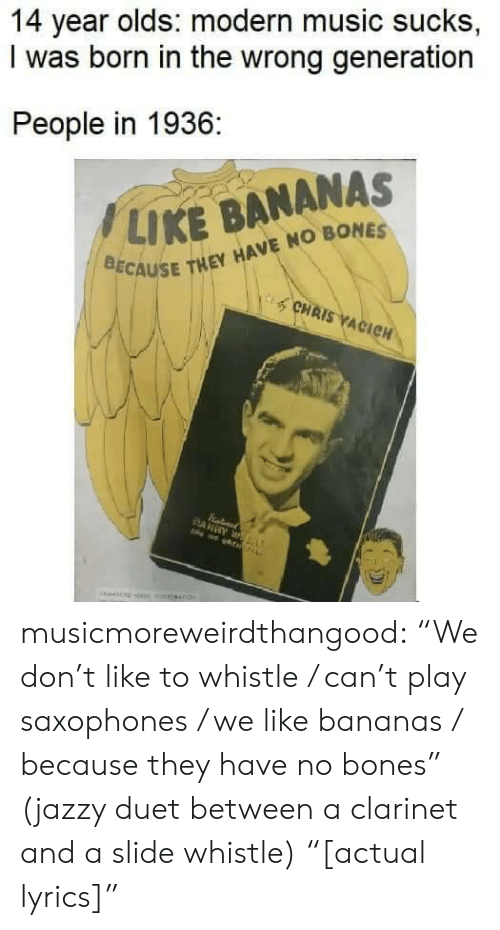 "Bones, Music, and Tumblr: 14 year olds: modern music sucks,  I was born in the wrong generation  People in 1936:  / LIKE BANANAS  CAUSE THEY HAVE NO BONES  CHAIS ACIC musicmoreweirdthangood:  ""We don't like to whistle / can't play saxophones / we like bananas / because they have no bones"" (jazzy duet between a clarinet and a slide whistle) ""[actual lyrics]"""
