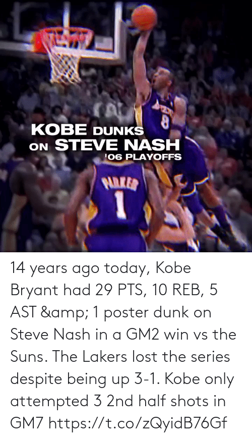 Kobe Bryant: 14 years ago today, Kobe Bryant had 29 PTS, 10 REB, 5 AST & 1 poster dunk on Steve Nash in a GM2 win vs the Suns.   The Lakers lost the series despite being up 3-1.   Kobe only attempted 3 2nd half shots in GM7   https://t.co/zQyidB76Gf