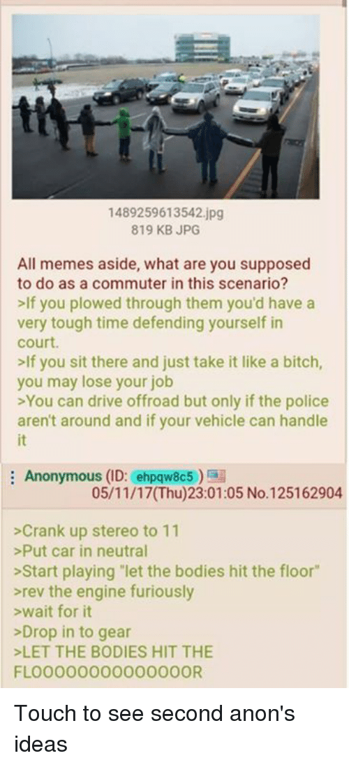 """Bitch, Bodies , and Driving: 1489259613542.jpg  819 KB JPG  All memes aside, what are you supposed  to do as a commuter in this scenario?  >If you plowed through them you'd have a  very tough time defending yourself in  court  lf you sit there and just take it like a bitch  you may lose your job  >You can drive offroad but only if the police  aren't around and if your vehicle can handle  it  Anonymous (ID: ehpqw8c5)  05/11/17(Thu)23:01:05 No.125162904  >Crank up stereo to 11  >Put car in neutral  >Start playing let the bodies hit the floor""""  rev the engine furiously  >wait for it  >Drop in to gear  LET THE BODIES HIT THE  FLOO000000000000OR Touch to see second anon's ideas"""