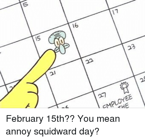 Annoy Squidward Day: 15  11  16  23  22  MPLOYEE February 15th?? You mean annoy squidward day?