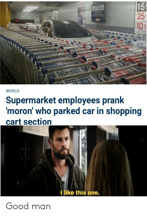 Cart: 15  25  10%  WORLD  Supermarket employees prank  'moron' who parked car in shopping  cart section  I like this one. Good man