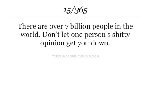7 Billion People: 15/365  There are over 7 billion people in the  world. Don't let one person's shitty  opinion get you down  TYPELIKEAGIRLTUMBLR.COM