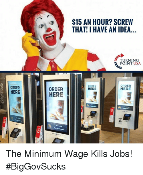 Memes, Jobs, and Minimum Wage: $15 AN HOUR? SCREW  THAT! I HAVE AN IDEA...  URNING  POINT USA  ORDER  ORDER  HERE  ORDER  HERE  ORDER  HERE  4  6  mM The Minimum Wage Kills Jobs! #BigGovSucks