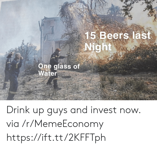 Water, Invest, and Glass: 15 Beers last  Night  One glass of  Water Drink up guys and invest now. via /r/MemeEconomy https://ift.tt/2KFFTph