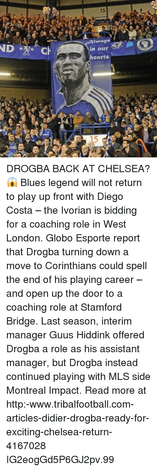 Didier Drogba: 15  ce  in our  eArts  5  為 DROGBA BACK AT CHELSEA?😱 Blues legend will not return to play up front with Diego Costa – the Ivorian is bidding for a coaching role in West London. Globo Esporte report that Drogba turning down a move to Corinthians could spell the end of his playing career – and open up the door to a coaching role at Stamford Bridge. Last season, interim manager Guus Hiddink offered Drogba a role as his assistant manager, but Drogba instead continued playing with MLS side Montreal Impact. Read more at http:-www.tribalfootball.com-articles-didier-drogba-ready-for-exciting-chelsea-return-4167028 IG2eogGd5P6GJ2pv.99
