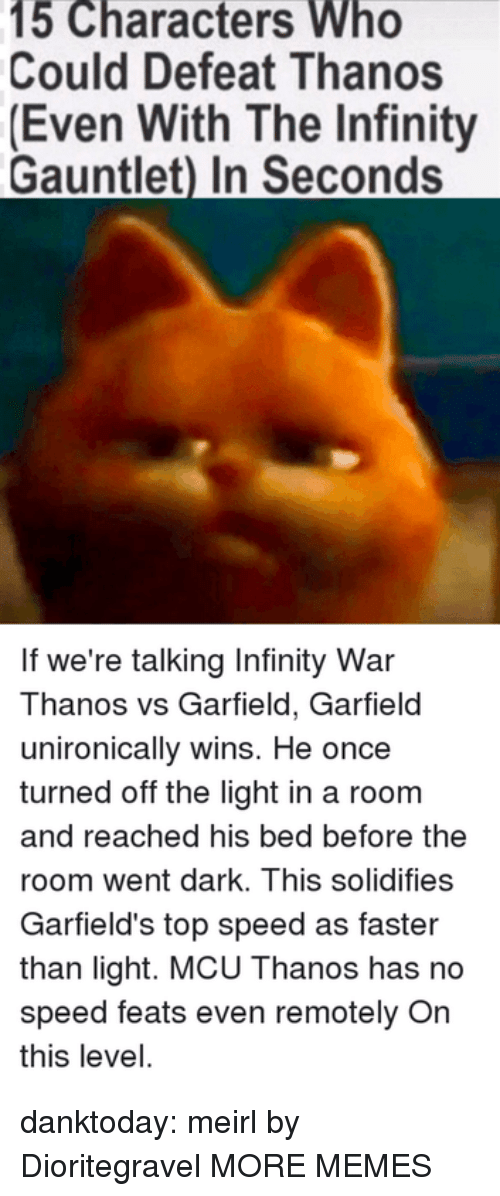 Dank, Memes, and Tumblr: 15 Characters Who  Could Defeat Thanos  (Even With The Infinity  Gauntlet) In Seconds  If we're talking Infinity War  Thanos vs Garfield, Garfield  unironically wins. He once  turned off the light in a room  and reached his bed before the  room went dark. This solidifies  Garfield's top speed as faster  than light. MCU Thanos has no  speed feats even remotely On  this level. danktoday:  meirl by Dioritegravel MORE MEMES