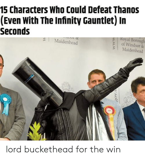 Windsor: 15 Characters Who Could Defeat Thanos  (Even With The Infinity Gauntlet) In  Seconds  Koyal Borough  of Windsor &  3 Maidenhead  3Maidenhead  0 lord buckethead for the win