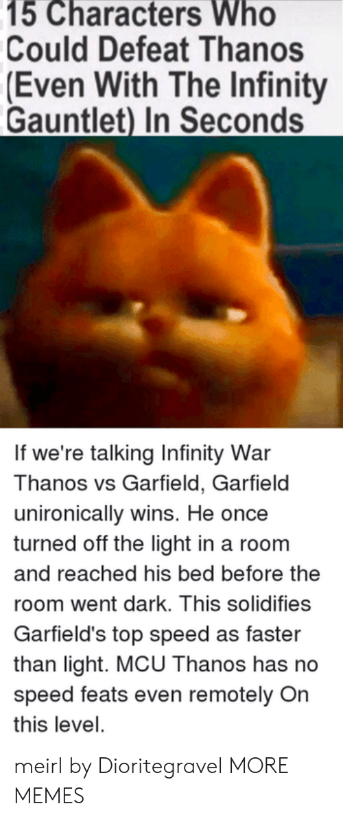 Dank, Memes, and Target: 15 Characters Who  Could Defeat Thanos  (Even With The Infinity  Gauntlet) In Seconds  If we're talking Infinity War  Thanos vs Garfield, Garfield  unironically wins. He once  turned off the light in a room  and reached his bed before the  room went dark. This solidifies  Garfield's top speed as faster  than light. MCU Thanos has no  speed feats even remotely On  this level. meirl by Dioritegravel MORE MEMES