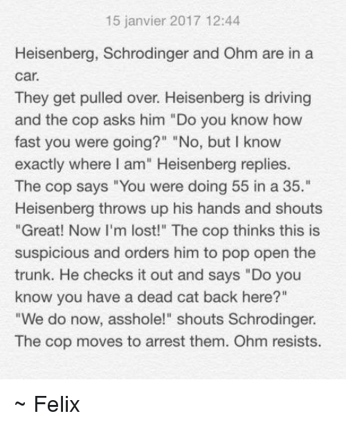 "Heisenberger: 15 janvier 2017 12:44  Heisenberg, Schrodinger and Ohm are in a  Car.  They get pulled over. Heisenberg is driving  and the cop asks him ""Do you know how  fast you were going?"" ""No, but I know  exactly where I am"" Heisenberg replies.  The cop says ""You were doing 55 in a 35.""  Heisenberg throws up his hands and shouts  ""Great! Now I'm lost!"" The cop thinks this is  suspicious and orders him to pop open the  trunk. He checks it out and says ""Do you  know you have a dead cat back here?""  ""We do now, asshole!"" shouts Schrodinger.  The cop moves to arrest them. Ohm resists. ~ Felix"