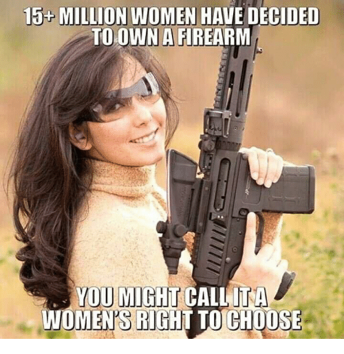 Firearm: 15 MILLION WOMEN HAVE DECIDED  TO OWN A FIREARM  OWN A  YOU MIGHT CALLITA  WOMEN'S RIGHT TO CHOOSE