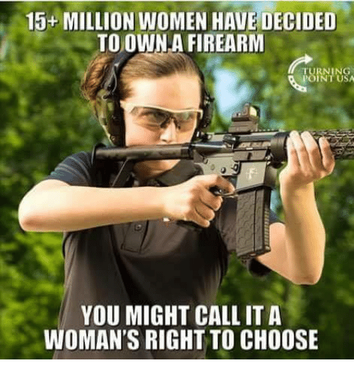 Firearm: 15+ MILLION WOMEN HAVE DECIDED  TO OWN.A FIREARM  TURNING  POINT USA  YOU MIGHT CALL ITA  WOMAN'S RIGHT TO CHOOSE