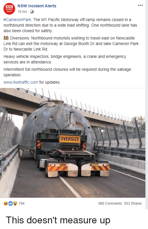 Facepalm, Link, and Travel: 15%  SWNSW Incident Alerts  10 hrs  #CameronPark: The M1 Pacific Motorway off-ramp remains closed in a  northbound direction due to a wide load shifting. One northbound lane has  also been closed for safety.  Diversions: Northbound motorists wishing to travel east on Newcastle  Link Rd can exit the motorway at George Booth Dr and take Cameron Park  Dr to Newcastle Link Rd.  Heavy vehicle inspectors, bridge engineers, a crane and emergency  services are in attendance.  Intermittent full northbound closures will be required during the salvage  operation  www.livetraffic.com for updates.  OVERSIZE  980 Comments 503 Shares This doesn't measure up
