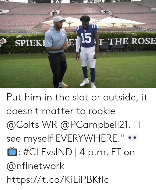 """It Doesnt Matter: 15  T THE ROSE  EI  SPIEKI Put him in the slot or outside, it doesn't matter to rookie @Colts WR @PCampbell21.  """"I see myself EVERYWHERE."""" 👀  📺: #CLEvsIND 