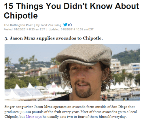 Chipotle, Avocado, and Huffington: 15 Things You Didn't Know About  Chipotle  The Huffington Post | By Todd Van Luling y  Posted: 01/28/2014 8:25 am EST Updated: 01/28/2014 10:59 am EST   3. Jason Mraz supplies avocados to Chipotle.  Singer-songwriter Jason Mraz operates an avocado farm outside of San Diego that  produces 30,000 pounds of the fruit every year. Most of these avocados go to a local  Chipotle, but Mraz says he usually eats two to four of them himself everyday