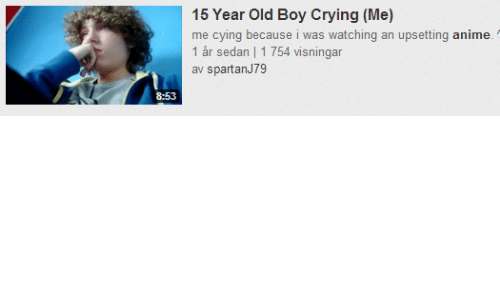 Anime, Crying, and Old: 15 Year Old Boy Crying (Me)  me cying because i was watching an upsetting anime  1 år sedan | 1 754 visningar  av spartanJ79  8:53