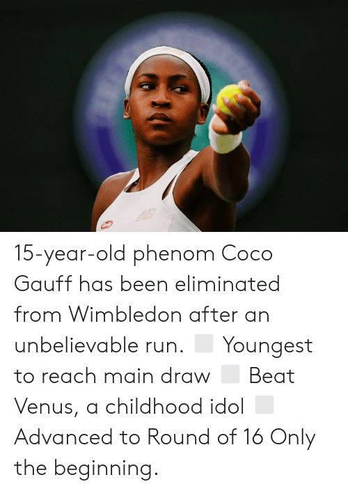 CoCo, Run, and Venus: 15-year-old phenom Coco Gauff has been eliminated from Wimbledon after an unbelievable run.  ◻️ Youngest to reach main draw ◻️ Beat Venus, a childhood idol ◻️ Advanced to Round of 16  Only the beginning.