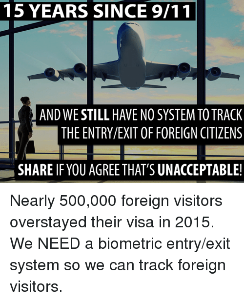 Unaccept: 15 YEARS SINCE 9/11  ANDWE STILL HAVE NO SYSTEMTOTRACK  THE ENTRY/EXIT OF FOREIGN CITIZENS  SHARE IF YOUAGREETHAT'S UNACCEPTABLE! Nearly 500,000 foreign visitors overstayed their visa in 2015. We NEED a biometric entry/exit system so we can track foreign visitors.