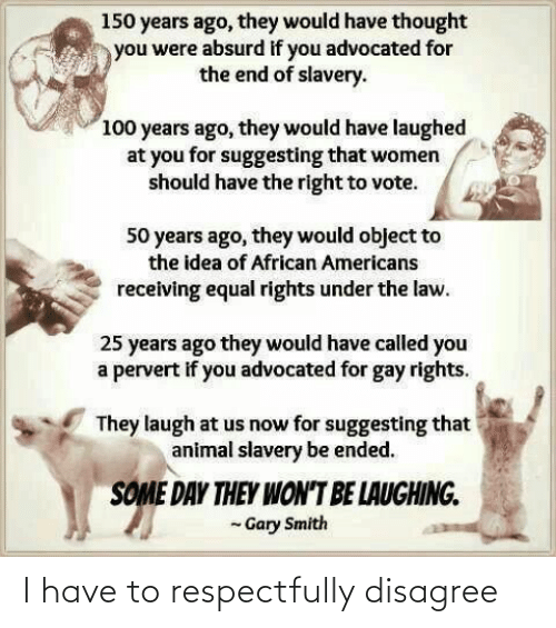 African Americans: 150 years ago, they would have thought  you were absurd if you advocated for  the end of slavery.  100 years ago, they would have laughed  at you for suggesting that women  should have the right to vote.  50 years ago, they would object to  the idea of African Americans  receiving equal rights under the law.  25 years ago they would have called you  a pervert if you advocated for gay rights.  They laugh at us now for suggesting that  animal slavery be ended.  SOME DAY THEY WON'T BE LAUGHING.  - Gary Smith I have to respectfully disagree