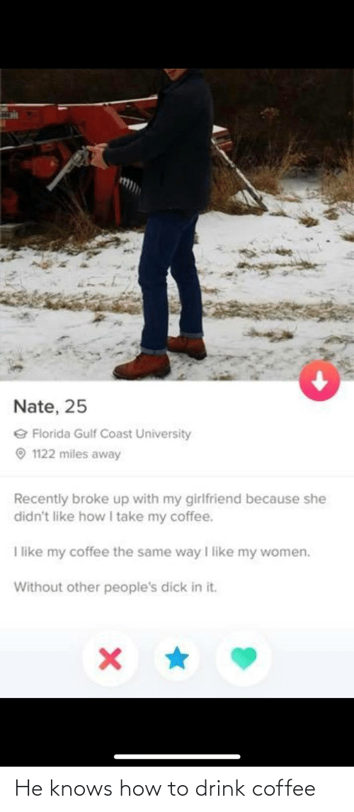 my girlfriend: 151  Nate, 25  e Florida Gulf Coast University  O 1122 miles away  Recently broke up with my girlfriend because she  didn't like how I take my coffee.  I like my coffee the same way I like my women.  Without other people's dick in it. He knows how to drink coffee