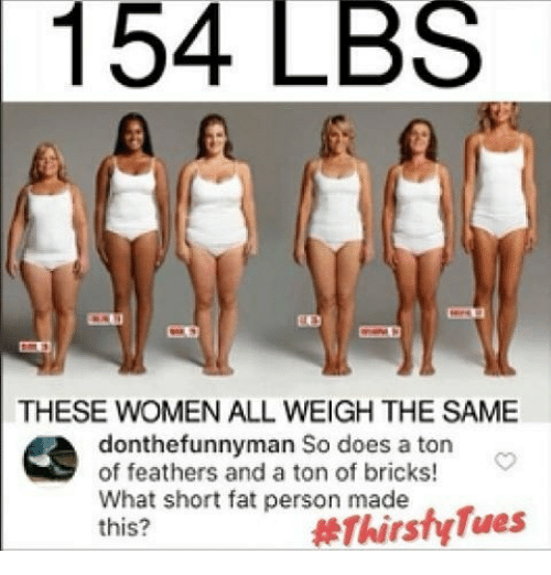 fat person: 154 LBS  THESE WOMEN ALL WEIGH THE SAME  donthe funnyman So does a ton  of feathers and a ton of bricks!  What short fat person made  Thirsty Tues  this?