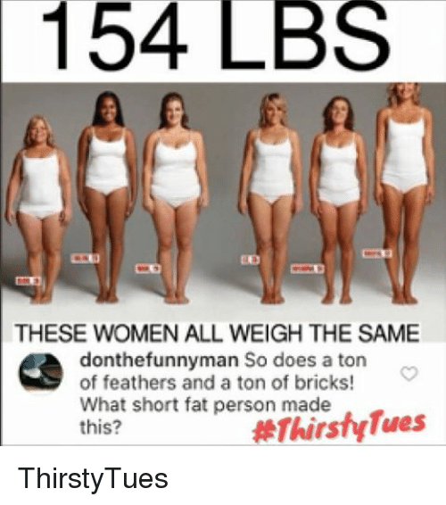 fat person: 154 LBS  THESE WOMEN ALL WEIGH THE SAME  donthe funnyman So does a ton  of feathers and a ton of bricks!  What short fat person made  this? ThirstyTues