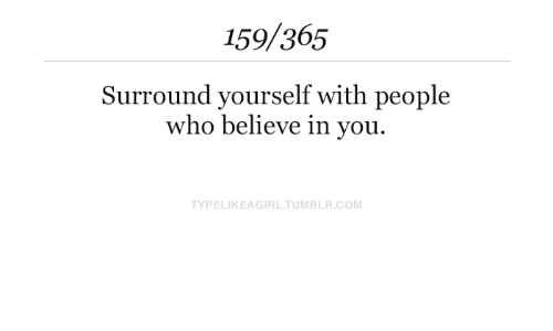 Tumblr, Com, and Who: 159/365  Surround yourself with people  who believe in you.  TYPELIKEAGIRL.TUMBLR.COM