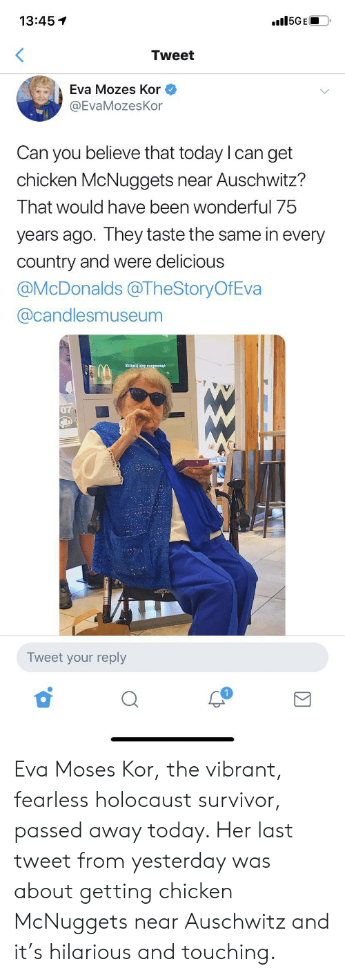Her Last: 15GE  13:45  Tweet  Eva Mozes Kor  @EvaMozesKor  Can you believe that today I can get  chicken McNuggets near Auschwitz?  That would have been wonderful 75  years ago. They taste the same in every  country and were delicious  @McDonalds@TheStoryOfEva  @candlesmuseum  Kiknij aby roxpoczać  07  Tweet your reply Eva Moses Kor, the vibrant, fearless holocaust survivor, passed away today. Her last tweet from yesterday was about getting chicken McNuggets near Auschwitz and it's hilarious and touching.