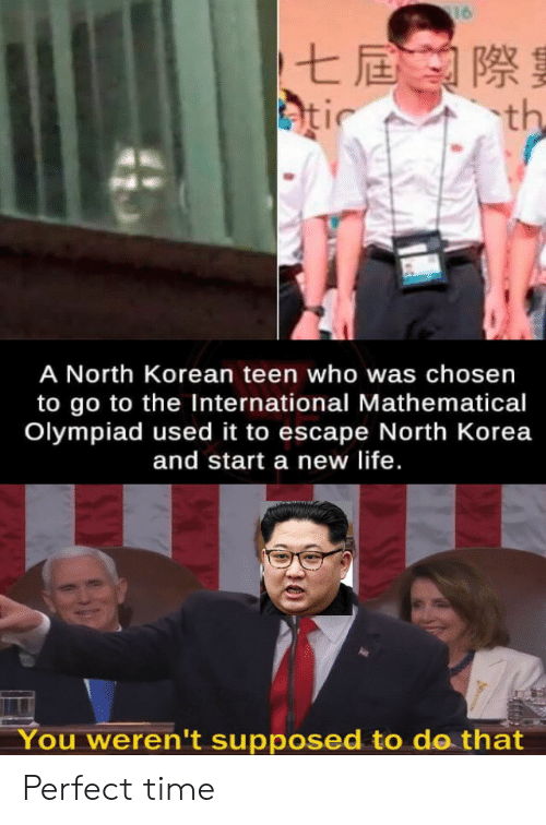 New Life: 16  七屆際  atic  th  A North Korean teen who was chosen  to go to the International Mathematical  Olympiad used it to escape North Korea  and start a new life.  You weren't supposed to do that Perfect time