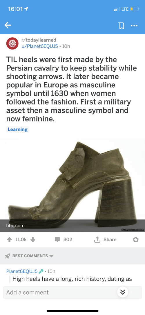 Dating, Fashion, and Best: 16:01 1  LTE C  /todavilearned  u/Planet6EQUJ5 10h  TIL heels were first made by the  Persian cavalry to keep stability while  shooting arrows. It later became  popular in Europe as masculine  symbol until 1630 when women  followed the fashion. First a military  asset then a masculine symbol and  now feminine.  Learning  bbc.comm  302  Share  BEST COMMENTS  Planet6EQUJ510h  High heels have a long, rich history, dating as  Add a comment