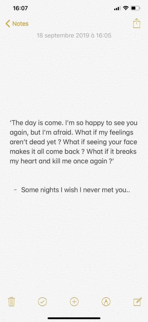 See You Again: 16:07  Notes  18 septembre 2019 à 16:05  'The day is come. I'm so happy to see you  again, but I'm afraid. What if my feelings  aren't dead yet ? What if seeing your face  makes it all come back? What if it breaks  my heart and kill me once again?  Some nights I wish I never met you..