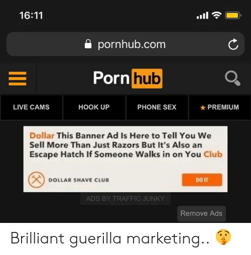 hatch: 16:11  a pornhub.com  Porn  hub  LIVE CAMS  HOOK UP  PHONE SEX  ★ PREMIUM  Dollar This Banner Ad Is Here to Tell You We  Sell More Than Just Razors But It's Also an  Escape Hatch If Someone Walks in on You Club  DOLLAR SHAVE CLUB  ADS BY TRAFFIC JUNKY  Remove Ads Brilliant guerilla marketing.. 🤫