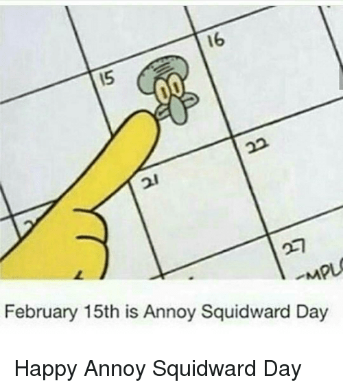 Annoy Squidward Day: 16  15  -MPL  February 15th is Annoy Squidward Day <p>Happy Annoy Squidward Day</p>