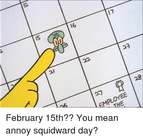 Annoy Squidward Day: 16  23  22  EMPLOYEE February 15th?? You mean annoy squidward day?