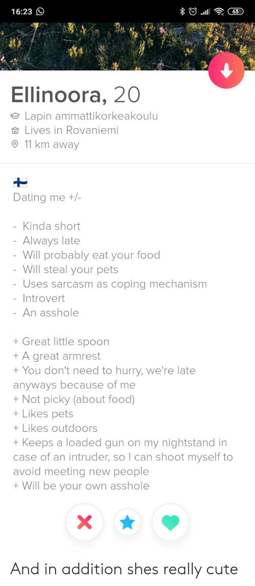 Cute, Dating, and Food: 16:23  63  Ellinoora, 20  Lapin ammattikorkeakoulu  Lives in Rovaniemi  11 km away  Dating me +/-  Kinda short  Always late  Will probably eat your food  - Will steal your pets  Uses sarcasm as coping mechanism  - Introvert  An asshole  Great little spoon  A great armrest  You don't need to hurry, we're late  anyways because of me  Not picky (about food)  Likes pets  Likes outdoors  Keeps a loaded gun on my nightstand in  case of an intruder, so I can shoot myself to  avoid meeting new people  Will be your own asshole  A  X And in addition shes really cute