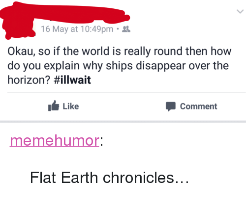 "Tumblr, Blog, and Earth: 16 May at 10:49pm.  Okau, so if the world is really round then how  do you explain why ships disappear over the  horizon? #illwait  Like  Comment <p><a href=""http://memehumor.net/post/160780777033/flat-earth-chronicles"" class=""tumblr_blog"">memehumor</a>:</p>  <blockquote><p>Flat Earth chronicles…</p></blockquote>"