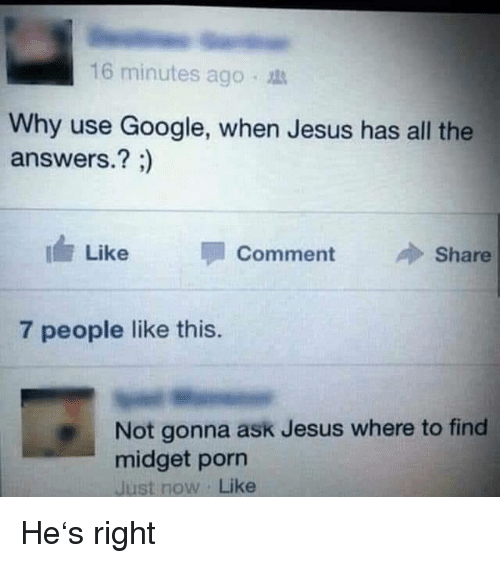 midget: 16 minutes ago .  Why use Google, when Jesus has all the  answers.? ;)  I Like  Comment  Share  7 people like this.  Not gonna ask Jesus where to find  midget porn  Just now Like He's right