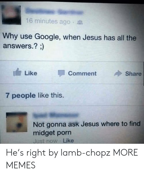 midget: 16 minutes ago .  Why use Google, when Jesus has all the  answers.? ;)  I Like  Comment  Share  7 people like this.  Not gonna ask Jesus where to find  midget porn  Just now Like He's right by lamb-chopz MORE MEMES