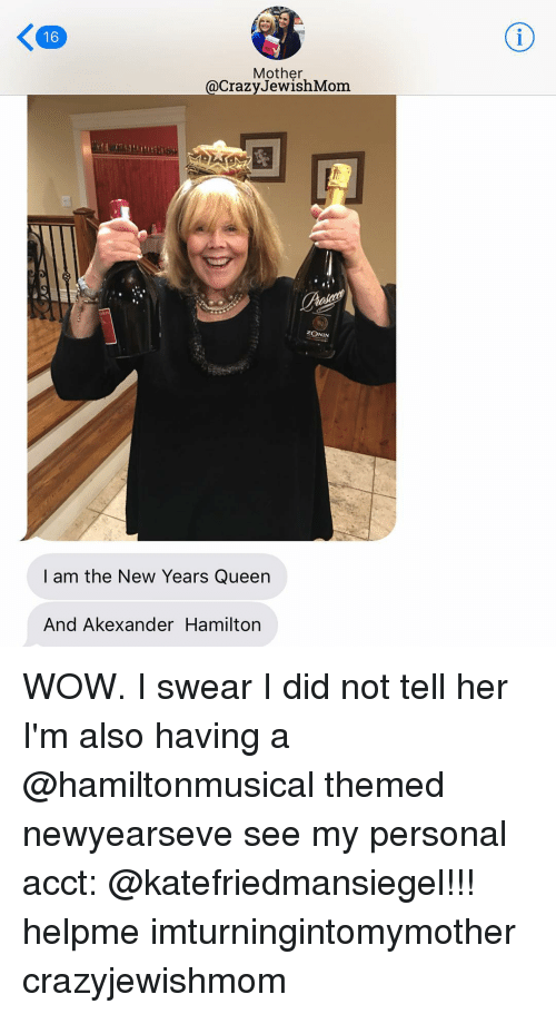 Newyearseve: 16  Mother  @Crazy Jewish Mom.  ZONIN  I am the New Years Queen  And Akexander Hamilton WOW. I swear I did not tell her I'm also having a @hamiltonmusical themed newyearseve see my personal acct: @katefriedmansiegel!!! helpme imturningintomymother crazyjewishmom