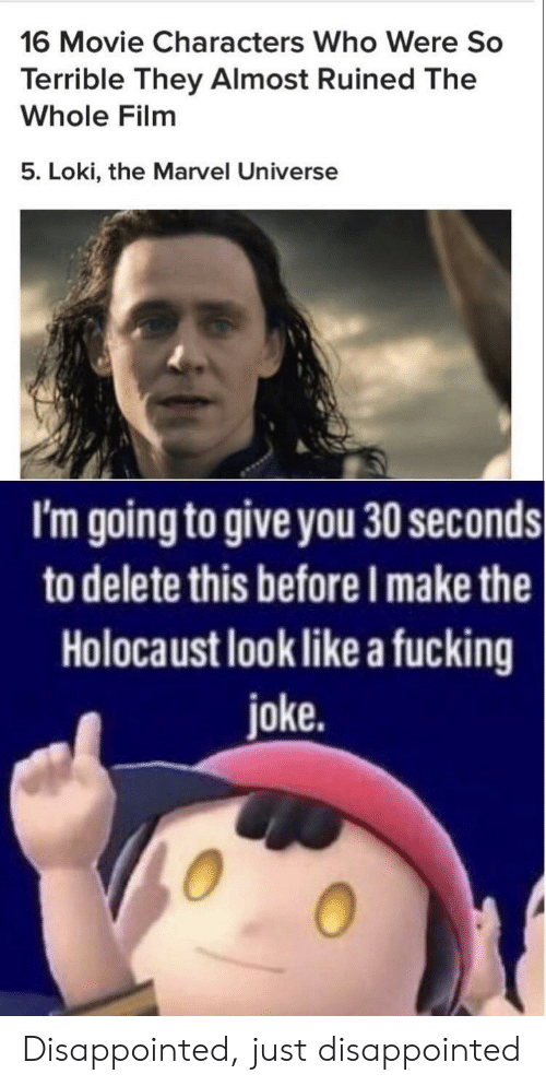 Disappointed, Fucking, and Holocaust: 16 Movie Characters Who Were So  Terrible They Almost Ruined The  Whole Film  5. Loki, the Marvel Universe  I'm going to give you 30 seconds  to delete this before I make the  Holocaust look like a fucking  joke. Disappointed, just disappointed