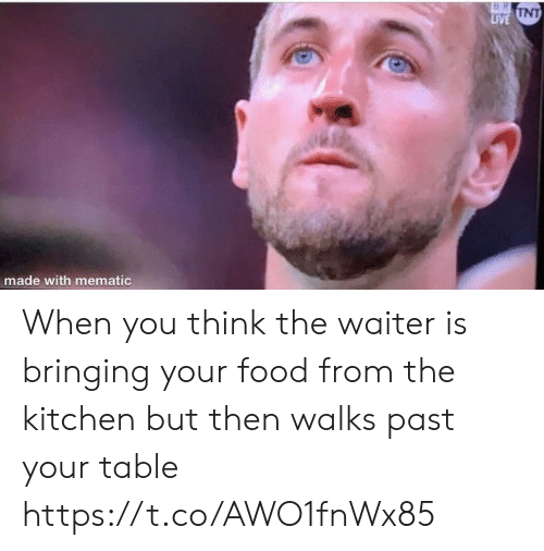 Food, Memes, and Live: 16 RI  T  LIVE UNT  made with mematic When you think the waiter is bringing your food from the kitchen but then walks past your table https://t.co/AWO1fnWx85