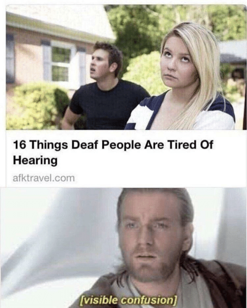Com, Hearing, and Confusion: 16 Things Deaf People Are Tired Of  Hearing  afktravel.com  visible confusion)