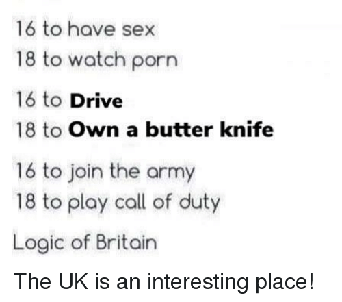 Call of Duty: 16 to have sex  18 to watch porn  16 to Drive  18 to Own a butter knife  16 to join the army  18 to play call of duty  Logic of Britain The UK is an interesting place!