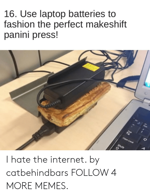 panini: 16. Use laptop batteries to  fashion the perfect makeshift  panini press!  Caps Lock  Shift I hate the internet. by catbehindbars FOLLOW 4 MORE MEMES.