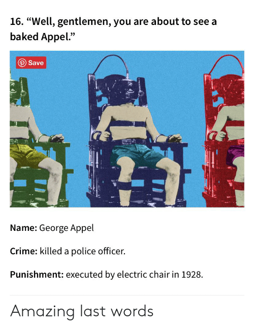 """electric chair: 16. """"Well, gentlemen, you are about to see a  baked Appel.""""  O Save  Name: George Appel  Crime: killed a police officer.  Punishment: executed by electric chair in 1928. Amazing last words"""