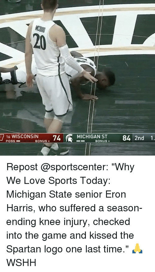 "Memes, The Game, and Logos: 16 WISCONSIN  74 MICHIGAN ST 84 2nd 1.  POSS  BONUS  BONUS  7 Repost @sportscenter: ""Why We Love Sports Today: Michigan State senior Eron Harris, who suffered a season-ending knee injury, checked into the game and kissed the Spartan logo one last time."" 🙏 WSHH"