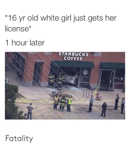 white girl: 16 yr old white girl just gets her  license*  1 hour later  STARBUCKS  COFFEE Fatality