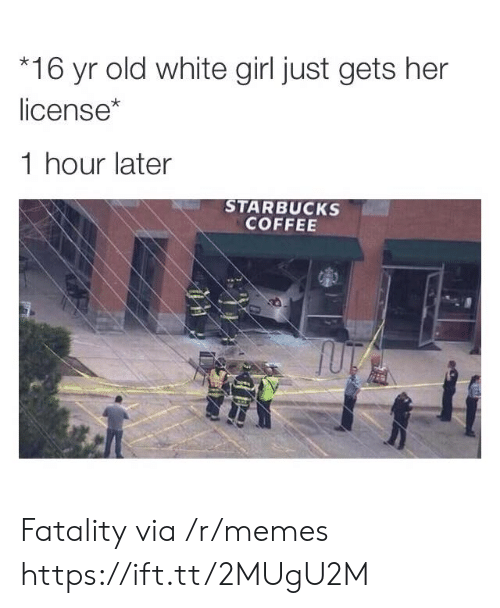 white girl: 16 yr old white girl just gets her  license*  1 hour later  STARBUCKS  COFFEE Fatality via /r/memes https://ift.tt/2MUgU2M
