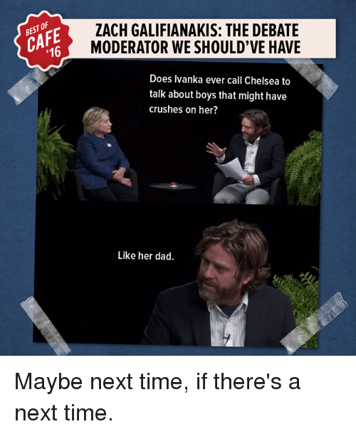 moderator: 16  ZACH GALIFIANAKIS: THE DEBATE  MODERATOR WE SHOULD'VE HAVE  Does Ivanka ever call Chelsea to  talk about boys that might have  crushes on her?  Like her dad. Maybe next time, if there's a next time.