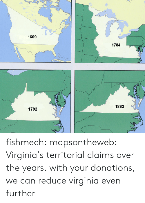 Territorial: 1609  1784  1863  1792 fishmech: mapsontheweb: Virginia's territorial claims over the years. with your donations, we can reduce virginia even further