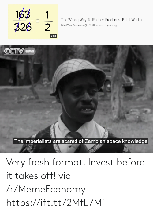 format: 163  326 2  1  The Wrong Way To Reduce Fractions. But It Works  MindYourDecisions O 512K views 5 years ago  2:00  CCTV NEWS  The imperialists are scared of Zambian space knowledge Very fresh format. Invest before it takes off! via /r/MemeEconomy https://ift.tt/2MfE7Mi